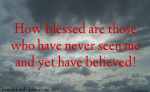 How blessed are those who have never seen Jesus and yet have believed!