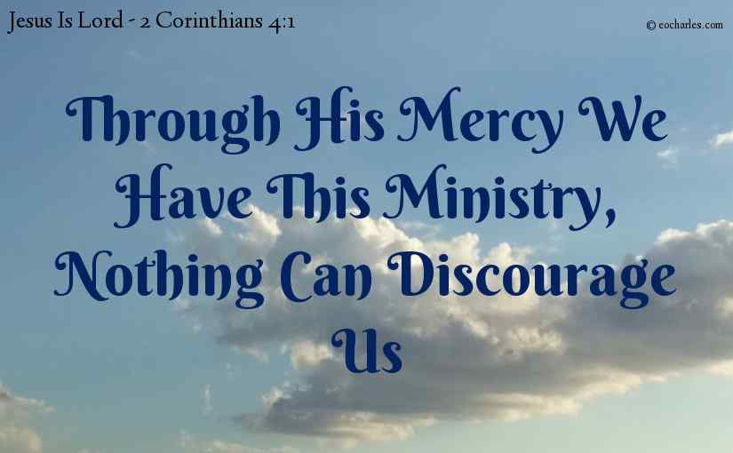 Through his mercy we have this ministry, nothing can discourage us