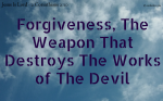 Forgiveness, The Weapon That Destroys The Works of The Devil