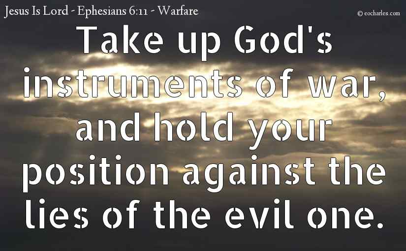 Take up God's instruments of war, and hold your position against the lies of the evil one.