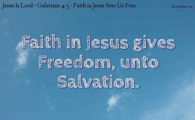 Faith in Jesus gives Freedom, unto Salvation.