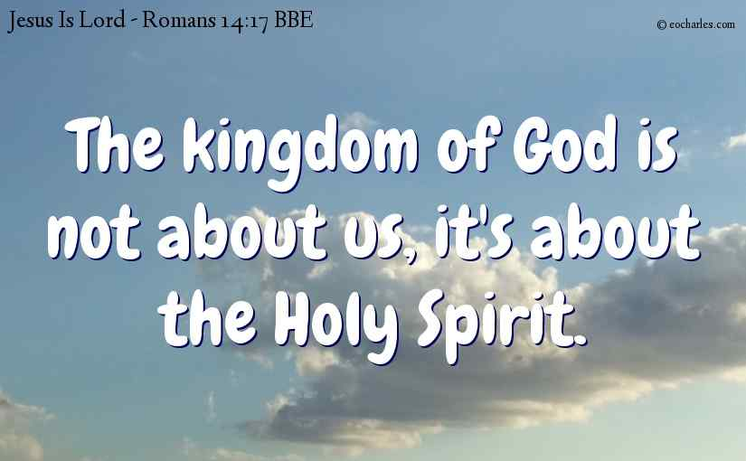 The kingdom of God is not about us, it's about the Holy Spirit.