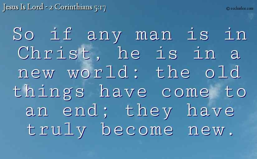 So if any man is in Christ, he is in a new world