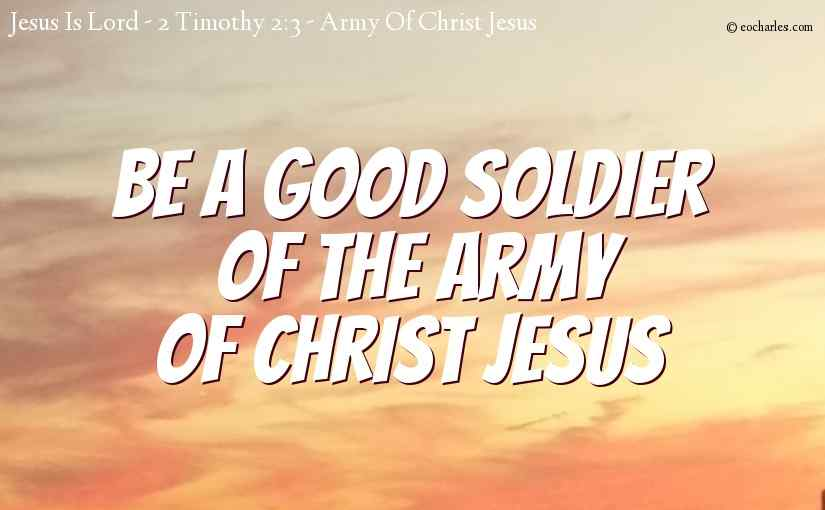 Be a good soldier of the army of Christ Jesus.