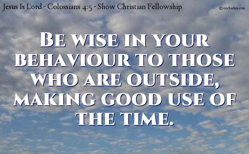 Be wise in your behaviour to those who are outside.