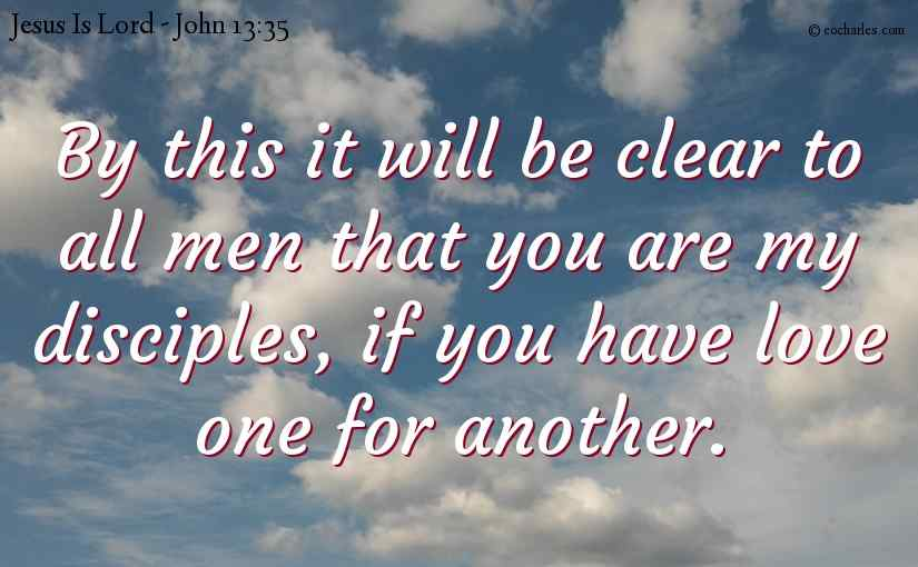 By this it will be clear to all men that you are my disciples, if you have love one for another.