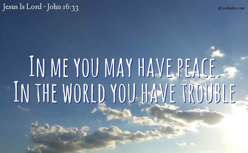 In me you may have peace.  In the world you have trouble