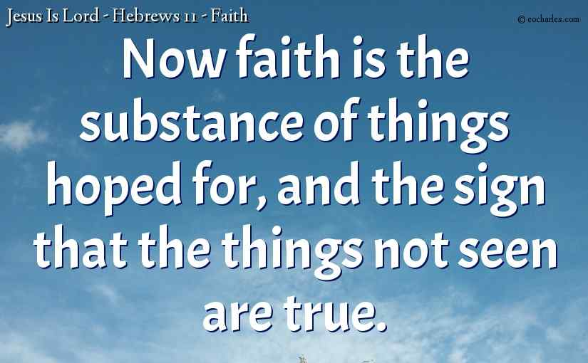 Now faith is the substance of things hoped for, and the sign that the things not seen are true.