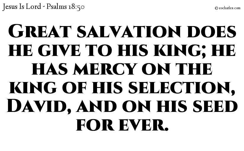Great salvation does he give to his king; he has mercy on the king of his selection, David, and on his seed for ever.