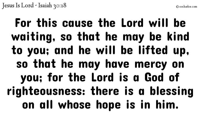 For this cause the Lord will be waiting, so that he may be kind to you; and he will be lifted up, so that he may have mercy on you; for the Lord is a God of righteousness: there is a blessing on all whose hope is in him.