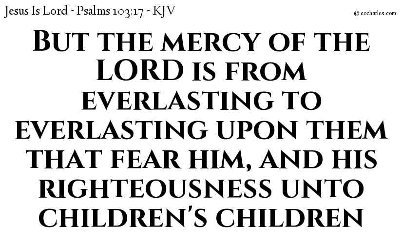 But the mercy of the LORD is from everlasting to everlasting upon them that fear him, and his righteousness unto children's children