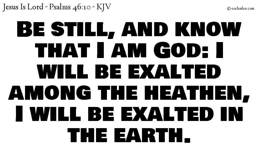 Be still, and know that I am God: I will be exalted among the heathen, I will be exalted in the earth.
