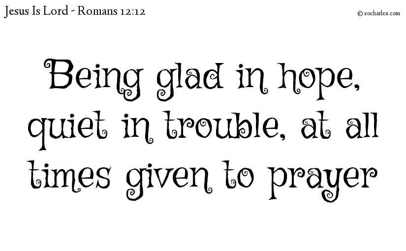 Being glad in hope, quiet in trouble, at all times given to prayer