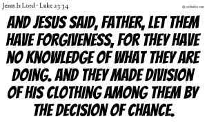 And Jesus said, Father, let them have forgiveness, for they have no knowledge of what they are doing. And they made division of his clothing among them by the decision of chance.