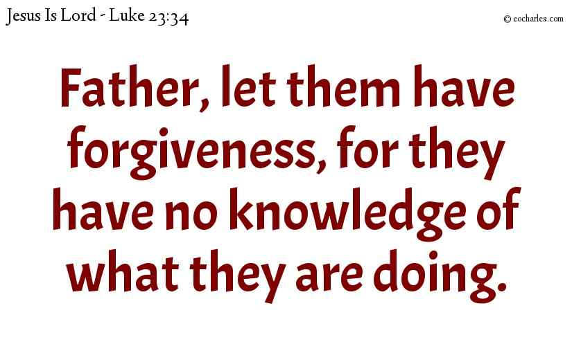 Father, let them have forgiveness, for they have no knowledge of what they are doing.
