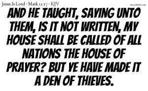 And he taught, saying unto them, Is it not written, My house shall be called of all nations the house of prayer? but ye have made it a den of thieves.