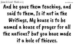 And he gave them teaching, and said to them, Is it not in the Writings, My house is to be named a house of prayer for all the nations? but you have made it a hole of thieves.
