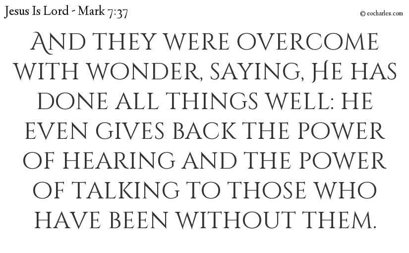 And they were overcome with wonder, saying, He has done all things well: he even gives back the power of hearing and the power of talking to those who have been without them.