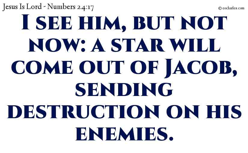 I see him, but not now: a star will come out of Jacob, sending destruction on his enemies.