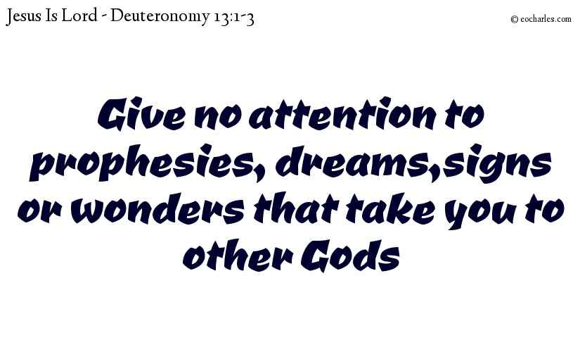Give no attention to prophesies, dreams,signs or wonders that take you to other Gods