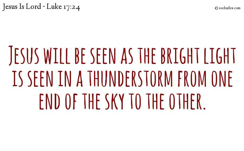 Jesus will be seen as the bright light is seen in a thunderstorm  from one end of the sky to the other.