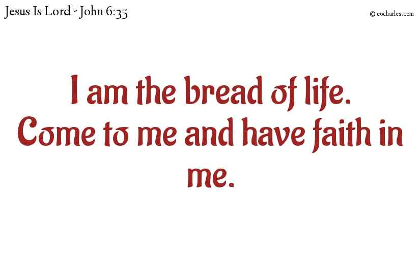 I am the bread of life.Come to me and have faith in me.