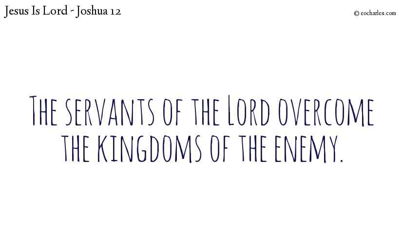 The servants of the Lord overcome the kingdoms of the enemy.