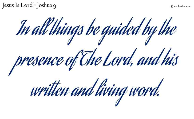 In all things be guided by the presence of The Lord, and his written and living word.
