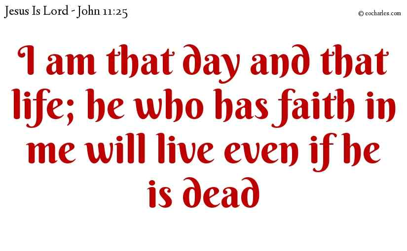I am that day and that life; he who has faith in me will live even if he is dead