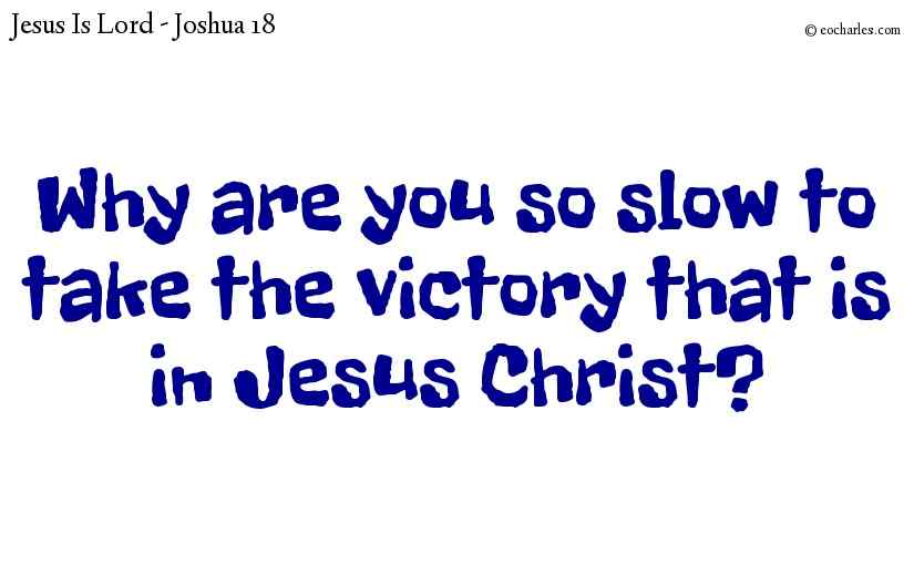 Why are you so slow to take what the Lord has given you?