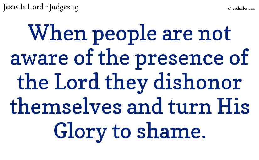 When people are not aware of the presence of the Lord they dishonor themselves and turn His Glory to shame.