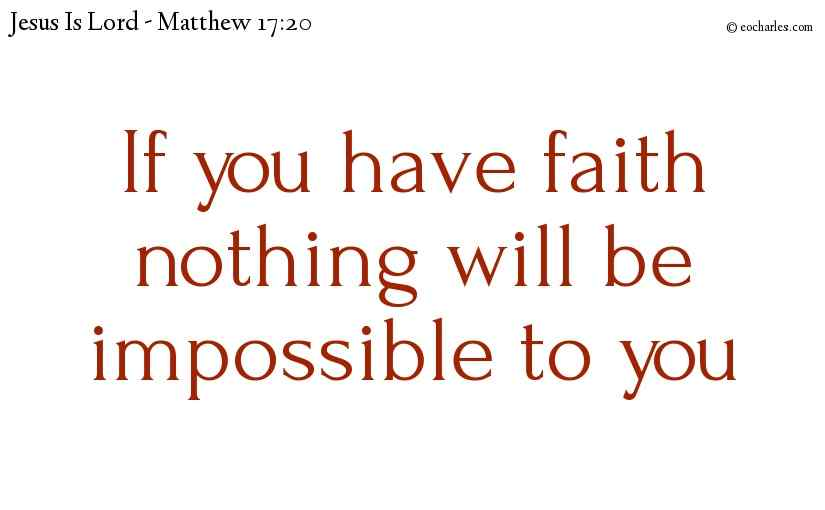 When you know the glory of Jesus, and have faith, nothing is impossible to you.
