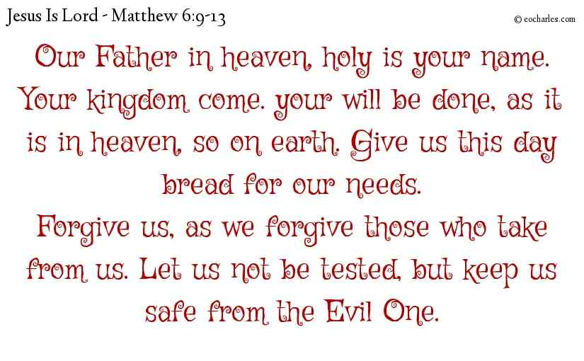 Our Father in heaven, holy is your name. Your kingdom come. your will be done, as it is in heaven, so on earth. Give us this day bread for our needs. Forgive us, as we forgive those who take from us. Let us not be tested, but keep us safe from the Evil One.