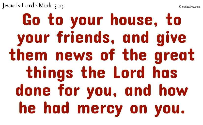 Go to your house, to your friends, and give them news of the great things the Lord has done for you, and how he had mercy on you.
