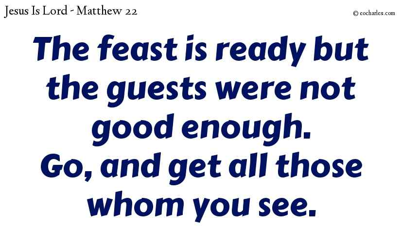 The feast is ready but the guests were not good enough.Go, and get all those whom you see.