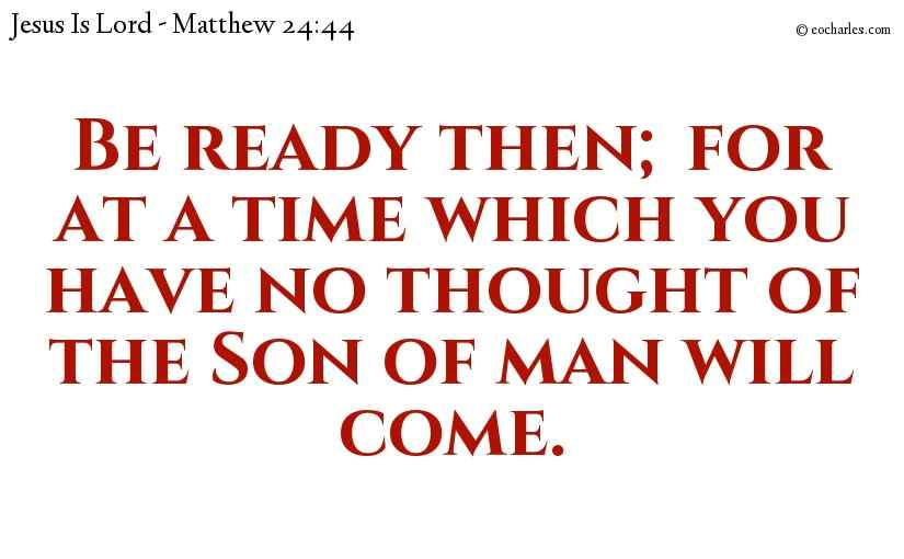 Be ready then; for at a time which you have no thought of the Son of man will come.