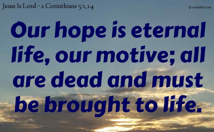 Our hope is eternal life, our motive; all are dead and must be brought to life.