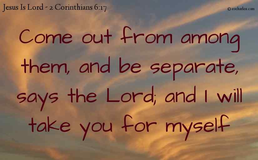 Come out from among them, and be separate, says the Lord; and I will take you for myself