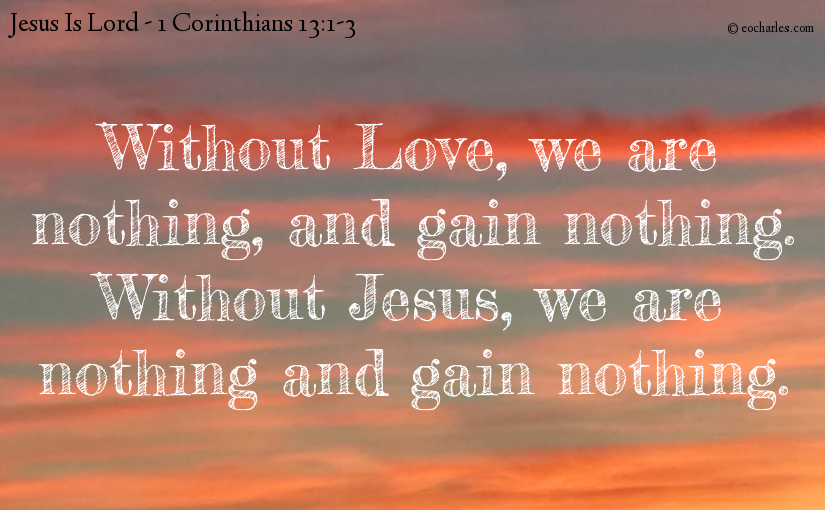 If I have not love, I am nothing, and of no profit.