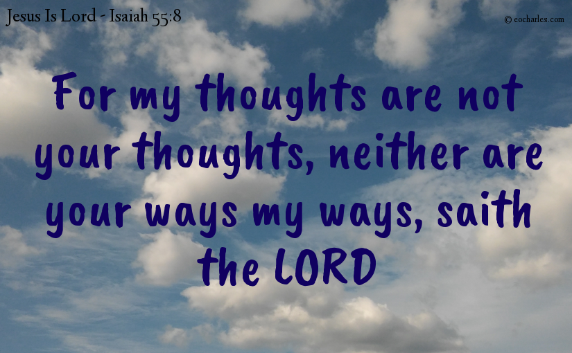 My thoughts are not your thoughts, your ways are not my ways.