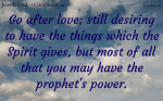 Search for Love, and all the spiritual gifts, especially the gift of prophecy