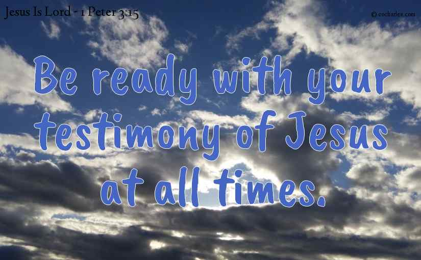 Be ready with your testimony of Jesus at all times.