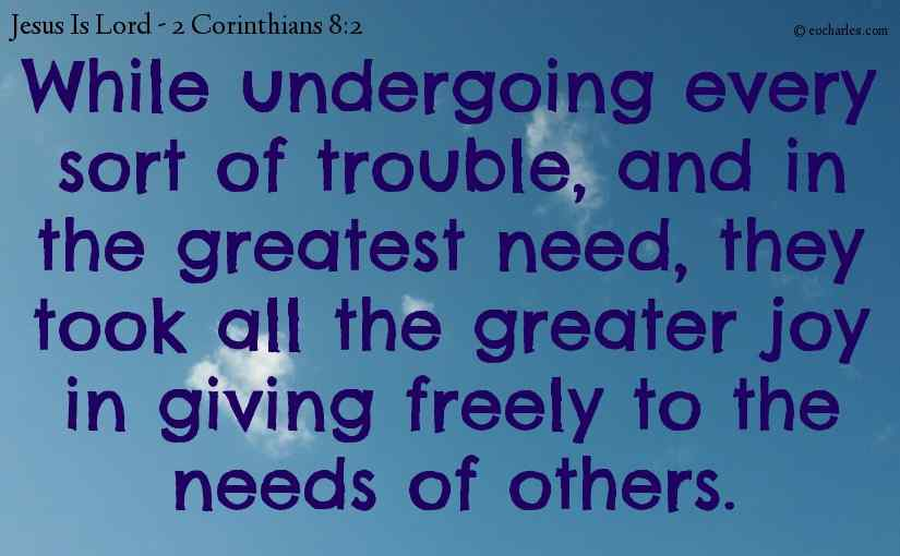 While undergoing every sort of trouble, and in the greatest need, they took all the greater joy in giving freely to the needs of others.