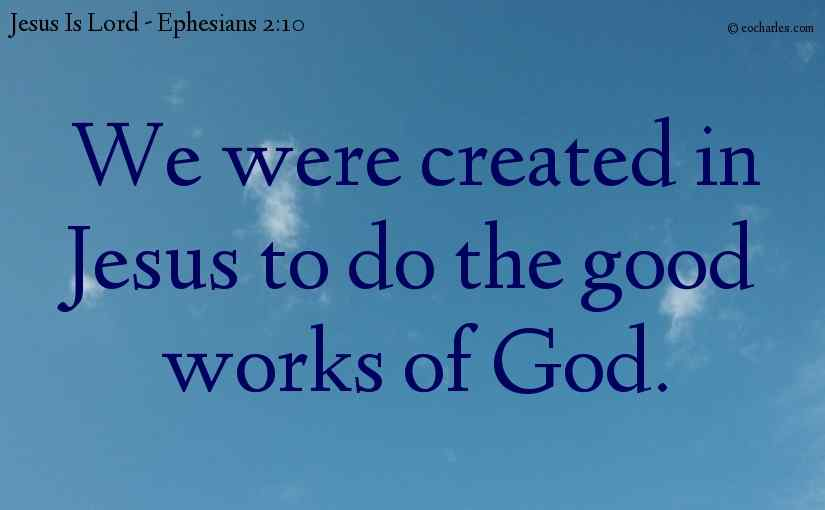 We were created in Jesus to do the good works of God.