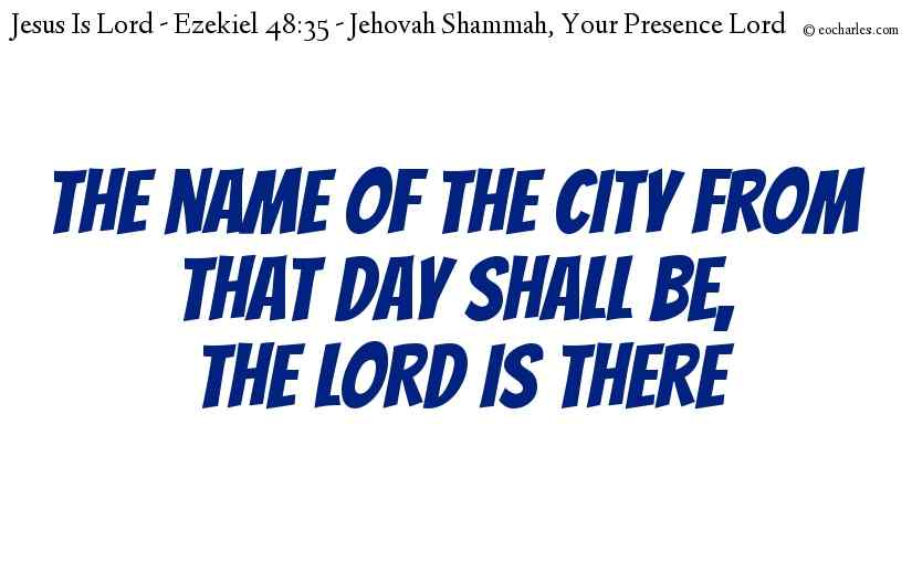 The name of the city from that day shall be,  The LORD is there