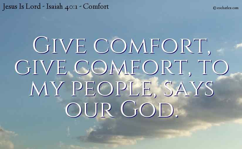 Give comfort, give comfort, to my people, says our God.