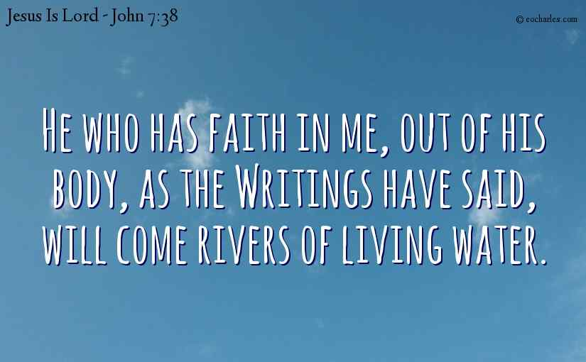 He who has faith in me, out of his body, as the Writings have said, will come rivers of living water.