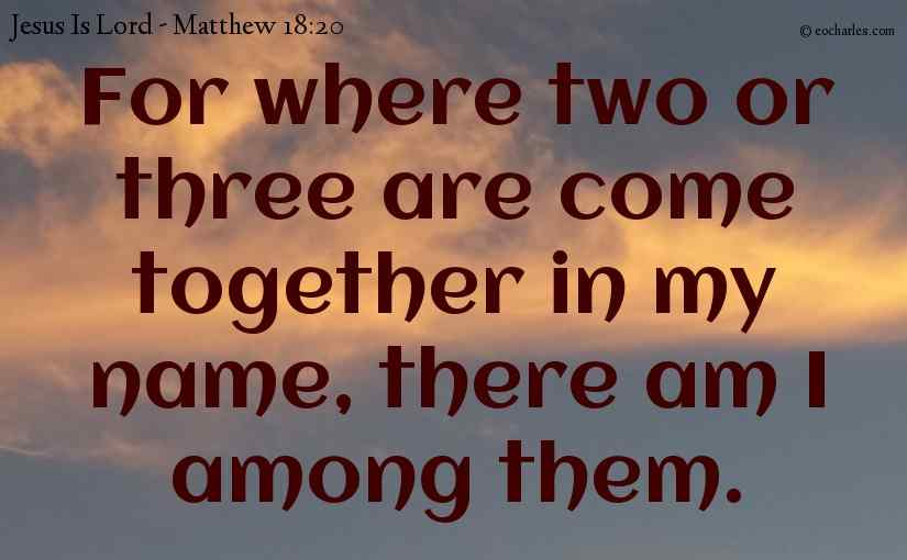 Where two or three come together in the name of Jesus.
