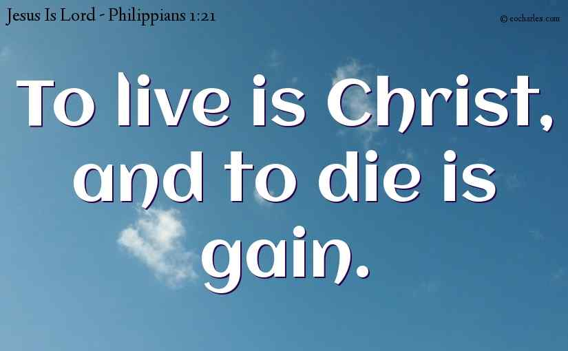 To live is Christ, to die is gain.