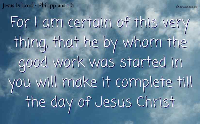 For I am certain of this very thing, that he by whom the good work was started in you will make it complete till the day of Jesus Christ